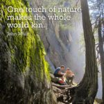 One touch of nature makes the whole world kin. - John Muir